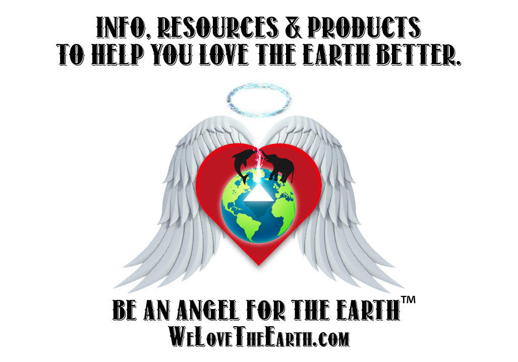 Info Products & Resources to help you love the earth better. Be an angel for the earth™ Welovetheearth.com